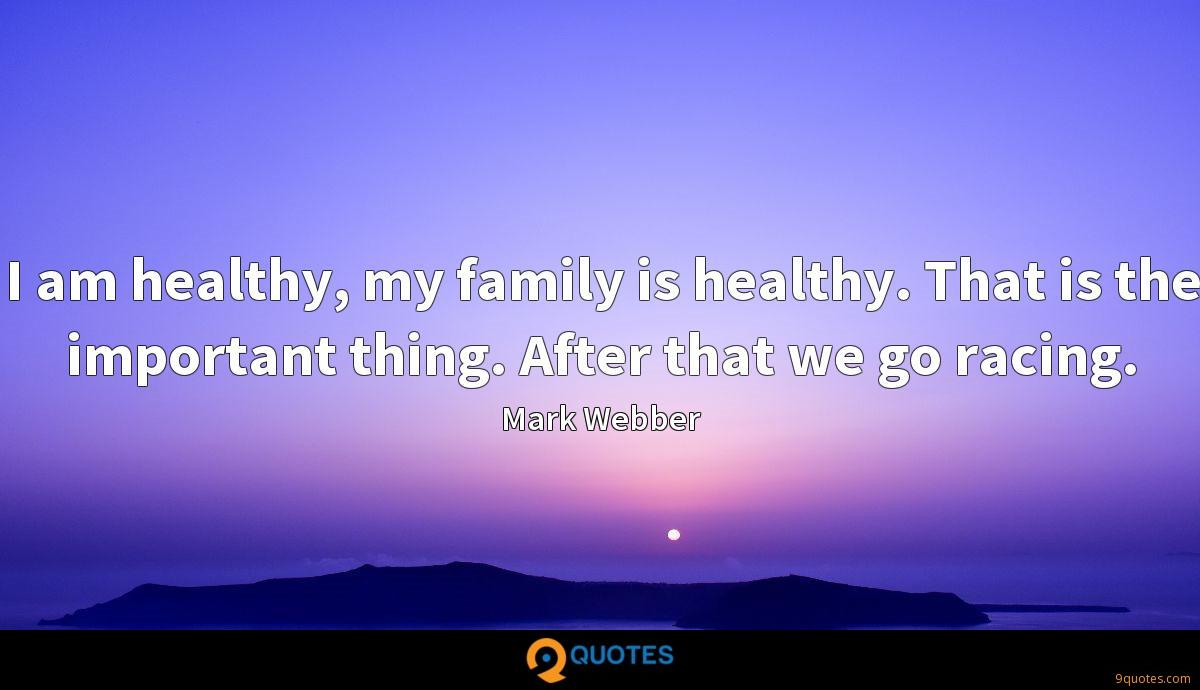I am healthy, my family is healthy. That is the important thing. After that we go racing.