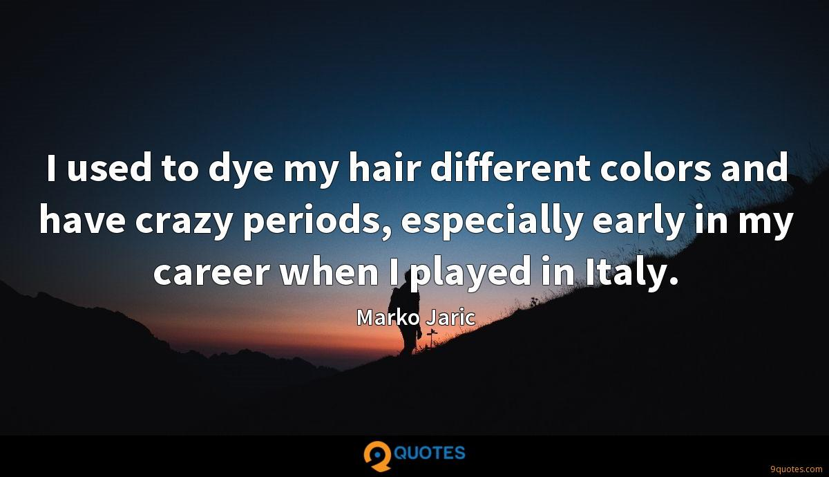 I used to dye my hair different colors and have crazy periods, especially early in my career when I played in Italy.