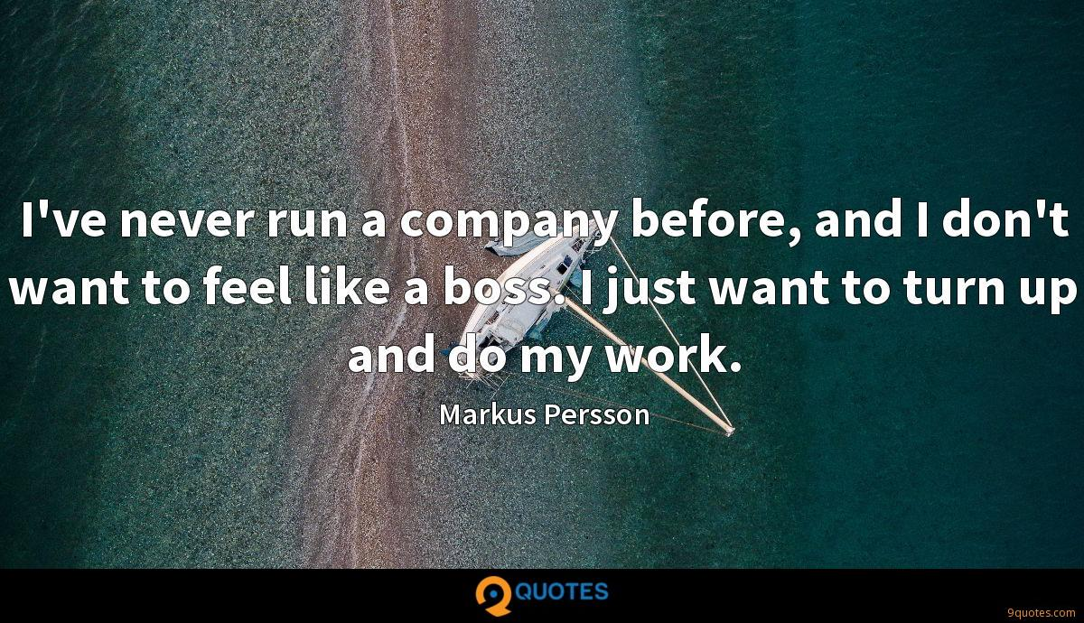 I've never run a company before, and I don't want to feel like a boss. I just want to turn up and do my work.