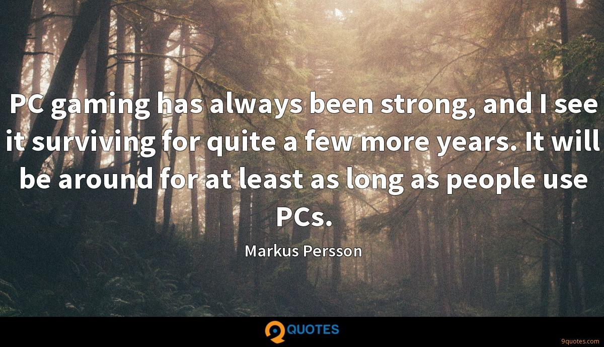 PC gaming has always been strong, and I see it surviving for quite a few more years. It will be around for at least as long as people use PCs.