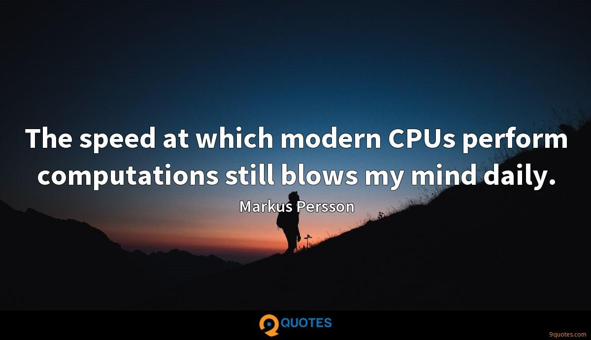 The speed at which modern CPUs perform computations still blows my mind daily.