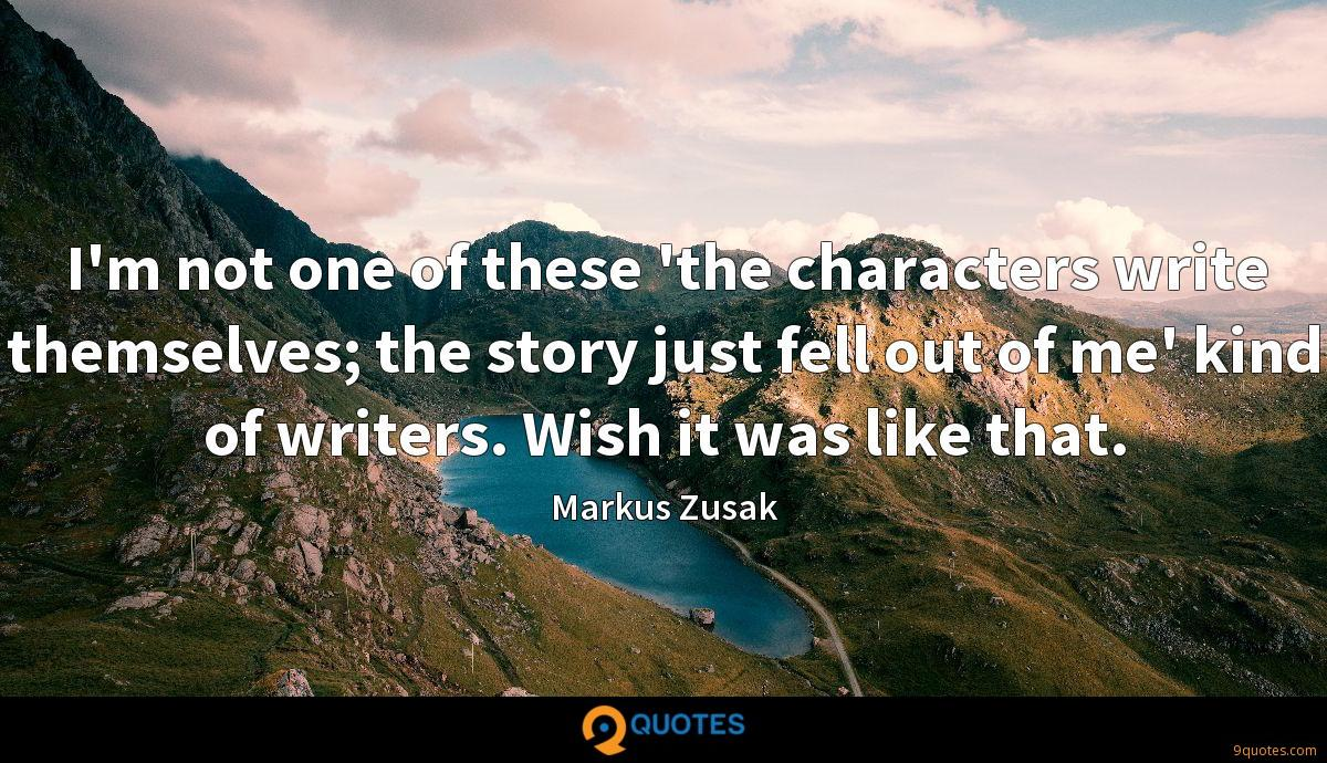 I'm not one of these 'the characters write themselves; the story just fell out of me' kind of writers. Wish it was like that.