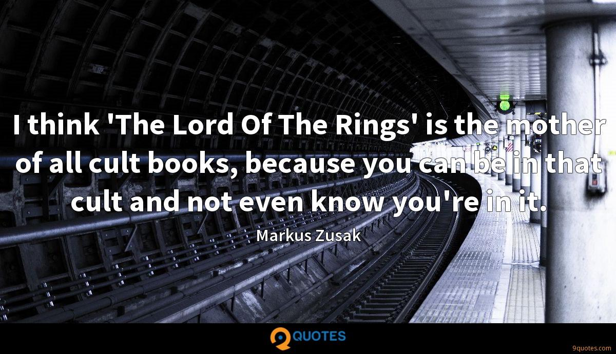 I think 'The Lord Of The Rings' is the mother of all cult books, because you can be in that cult and not even know you're in it.