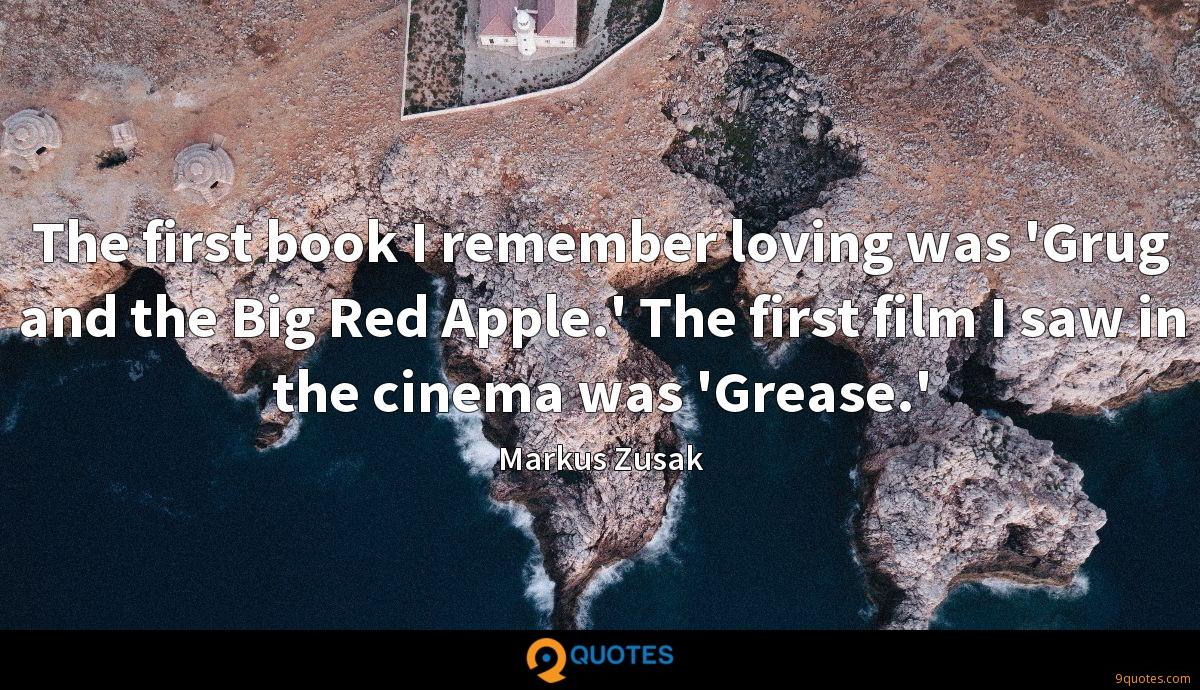 The first book I remember loving was 'Grug and the Big Red Apple.' The first film I saw in the cinema was 'Grease.'