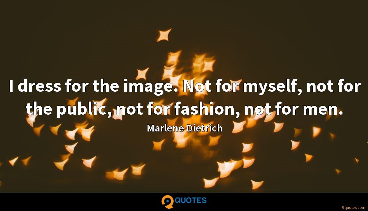I dress for the image. Not for myself, not for the public, not for fashion, not for men.