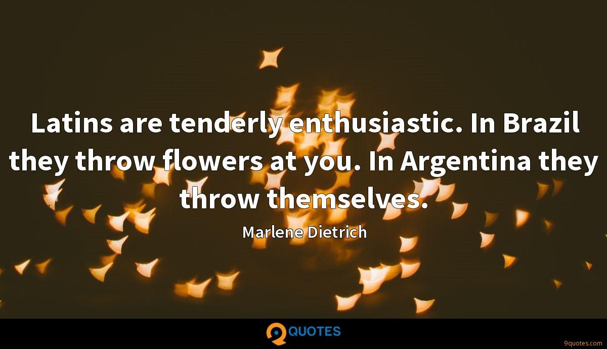 Latins are tenderly enthusiastic. In Brazil they throw flowers at you. In Argentina they throw themselves.