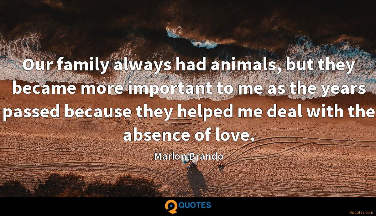 Our family always had animals, but they became more important to me as the years passed because they helped me deal with the absence of love.