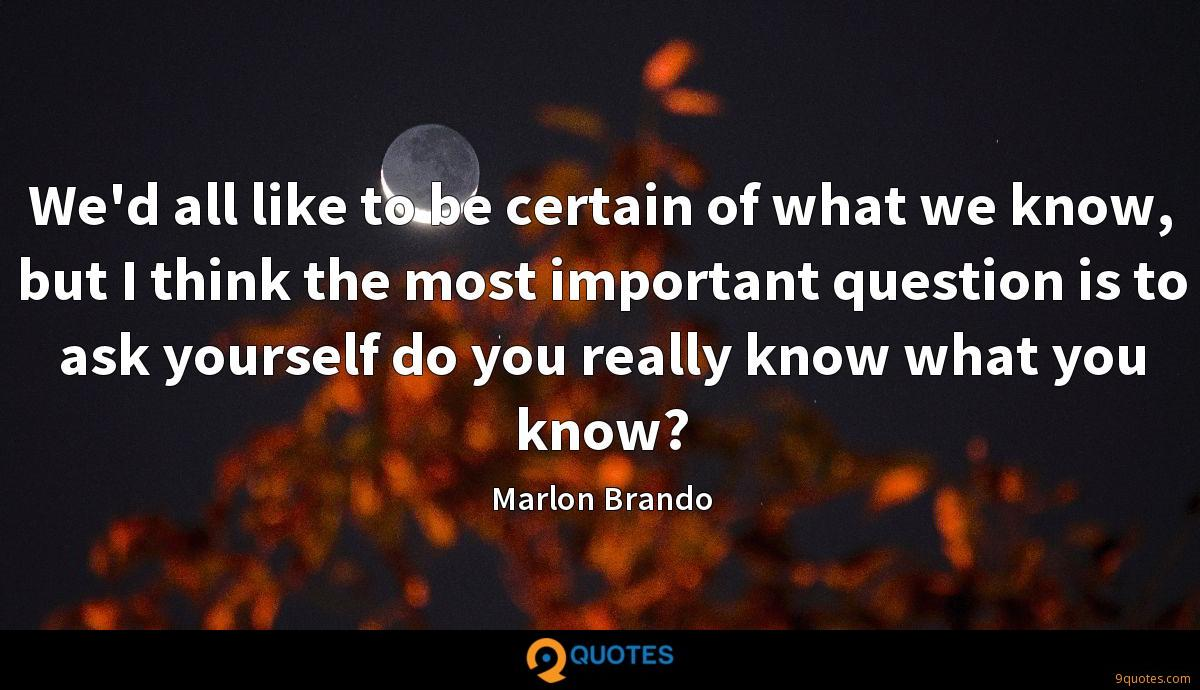 We'd all like to be certain of what we know, but I think the most important question is to ask yourself do you really know what you know?
