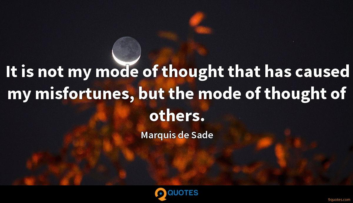 It is not my mode of thought that has caused my misfortunes, but the mode of thought of others.