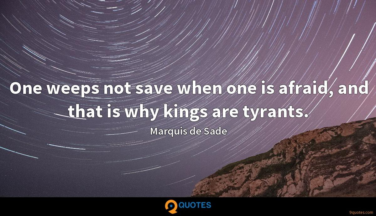 One weeps not save when one is afraid, and that is why kings are tyrants.
