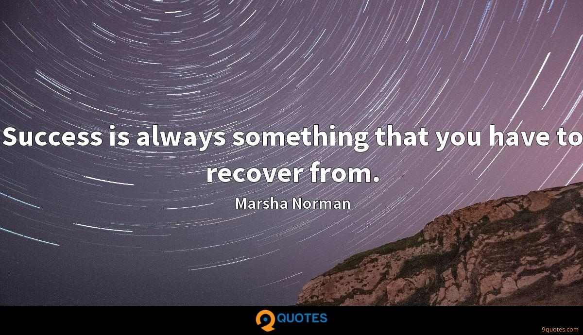 Success is always something that you have to recover from.