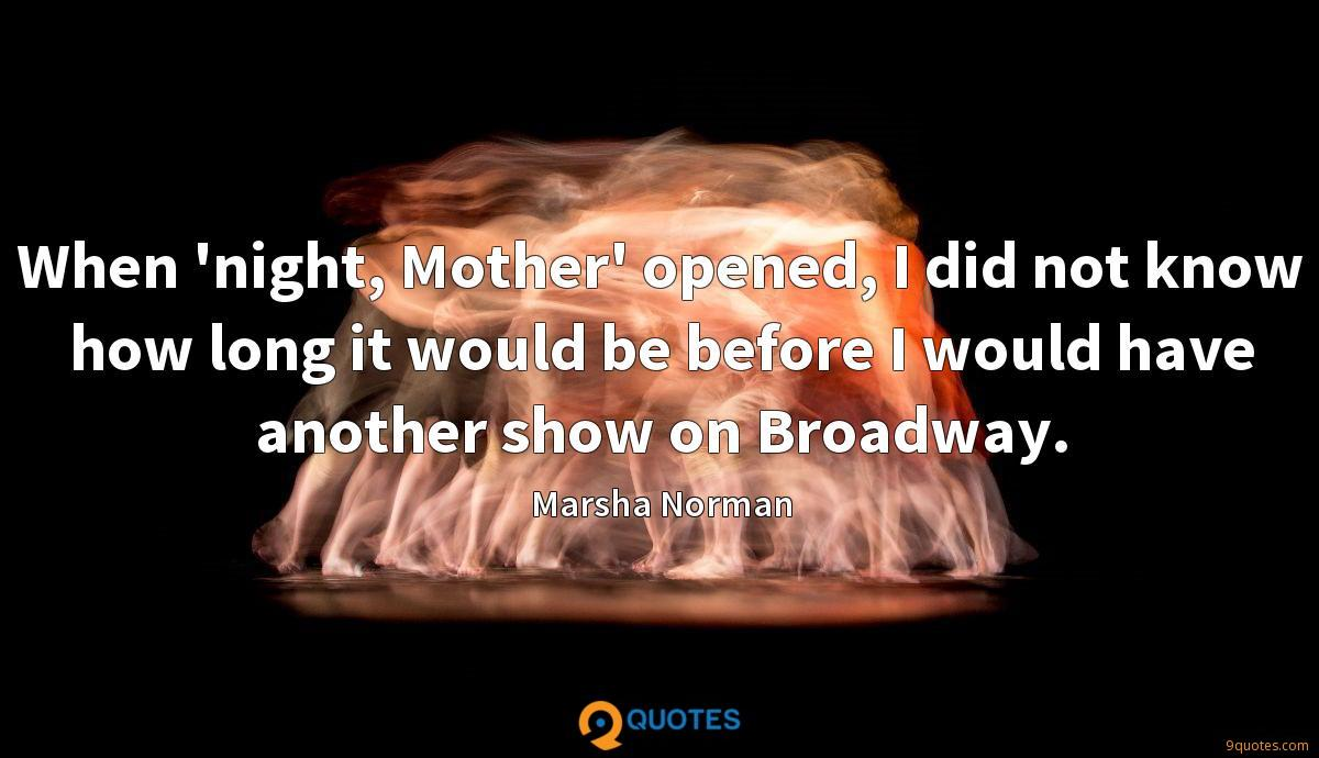 When 'night, Mother' opened, I did not know how long it would be before I would have another show on Broadway.