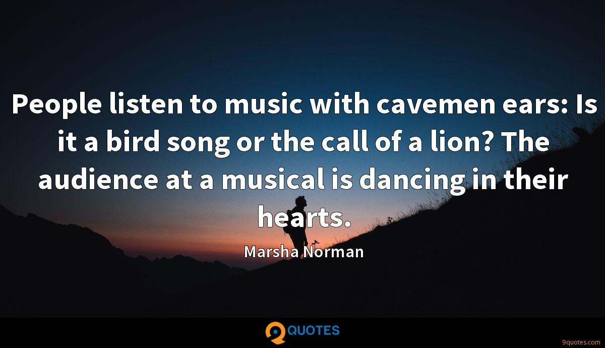 People listen to music with cavemen ears: Is it a bird song or the call of a lion? The audience at a musical is dancing in their hearts.