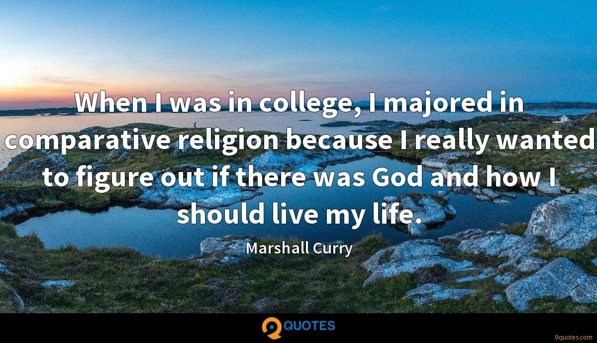 When I was in college, I majored in comparative religion because I really wanted to figure out if there was God and how I should live my life.
