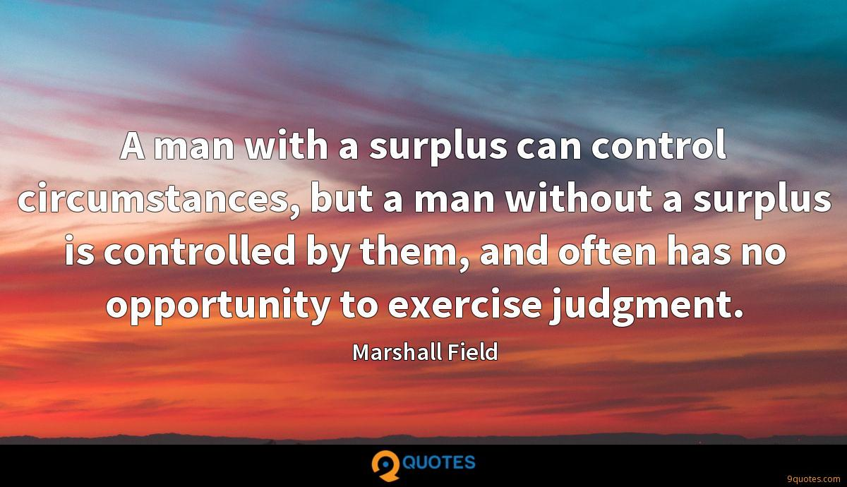 A man with a surplus can control circumstances, but a man without a surplus is controlled by them, and often has no opportunity to exercise judgment.
