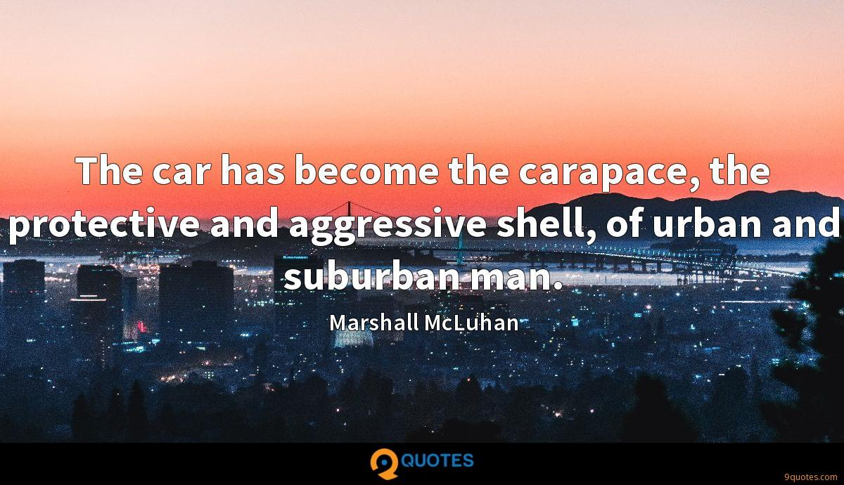 The car has become the carapace, the protective and aggressive shell, of urban and suburban man.
