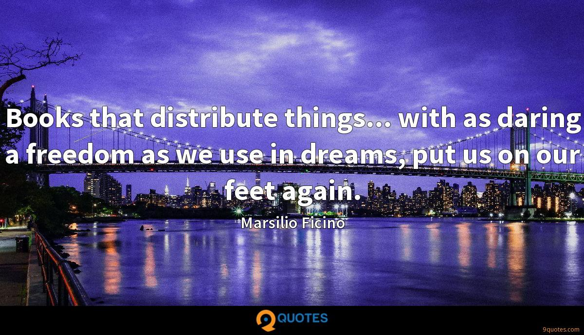 Books that distribute things... with as daring a freedom as we use in dreams, put us on our feet again.