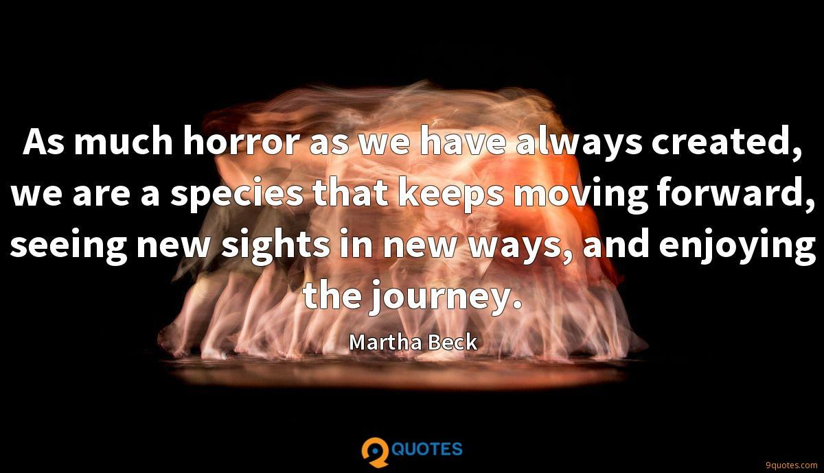 As much horror as we have always created, we are a species that keeps moving forward, seeing new sights in new ways, and enjoying the journey.