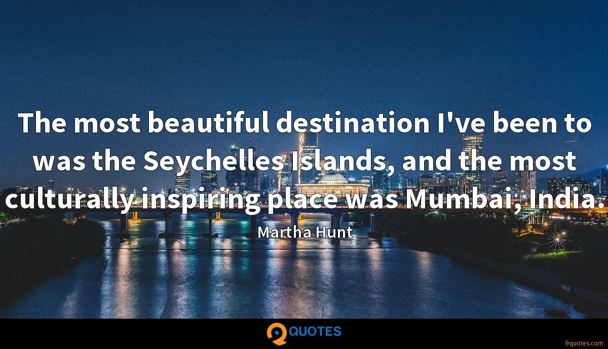 The most beautiful destination I've been to was the Seychelles Islands, and the most culturally inspiring place was Mumbai, India.