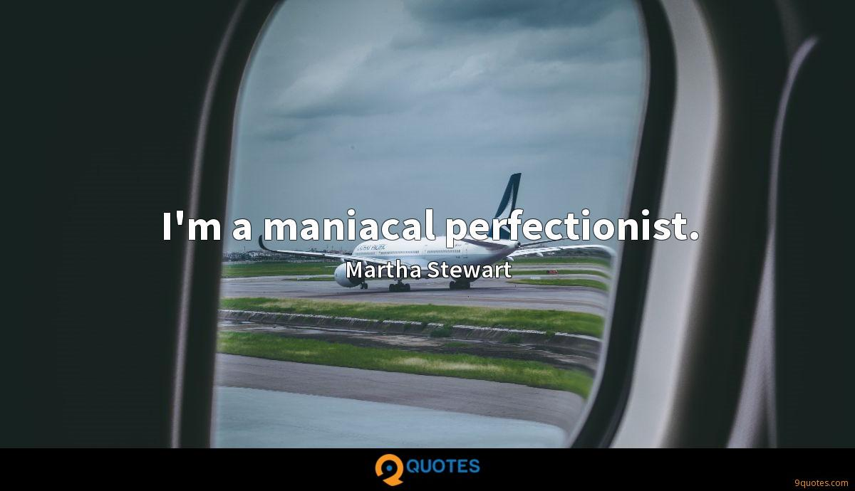 I'm a maniacal perfectionist.
