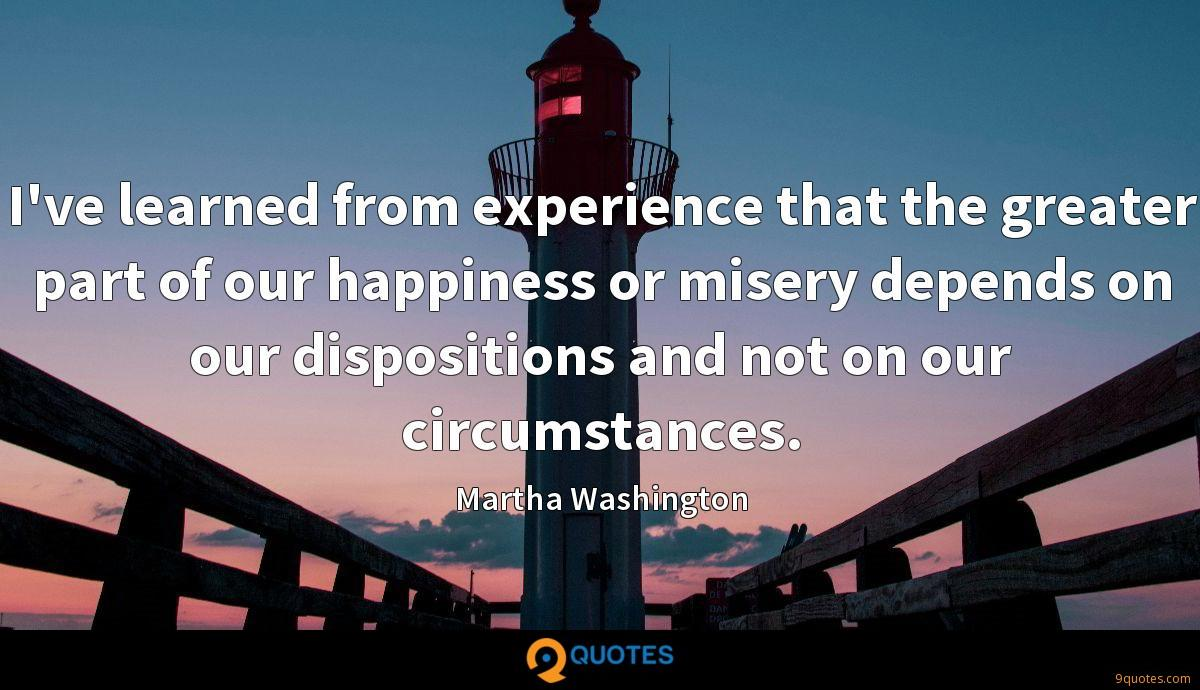I've learned from experience that the greater part of our happiness or misery depends on our dispositions and not on our circumstances.