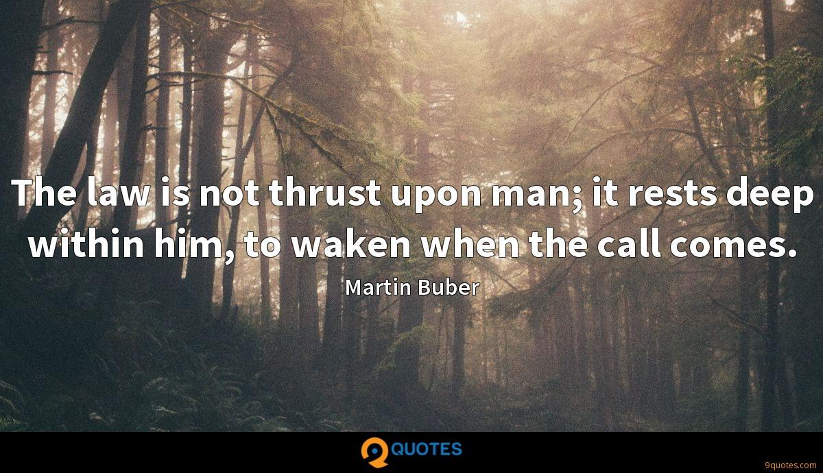 The law is not thrust upon man; it rests deep within him, to waken when the call comes.