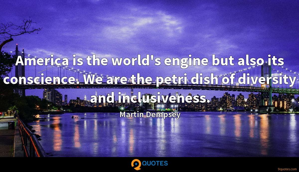 America is the world's engine but also its conscience. We are the petri dish of diversity and inclusiveness.