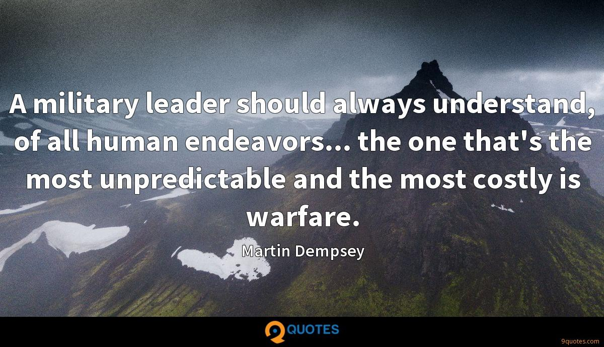 A military leader should always understand, of all human endeavors... the one that's the most unpredictable and the most costly is warfare.