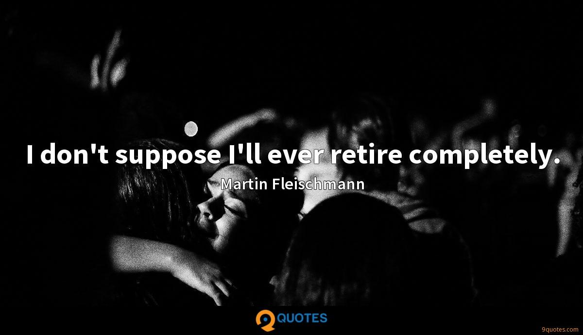I don't suppose I'll ever retire completely.
