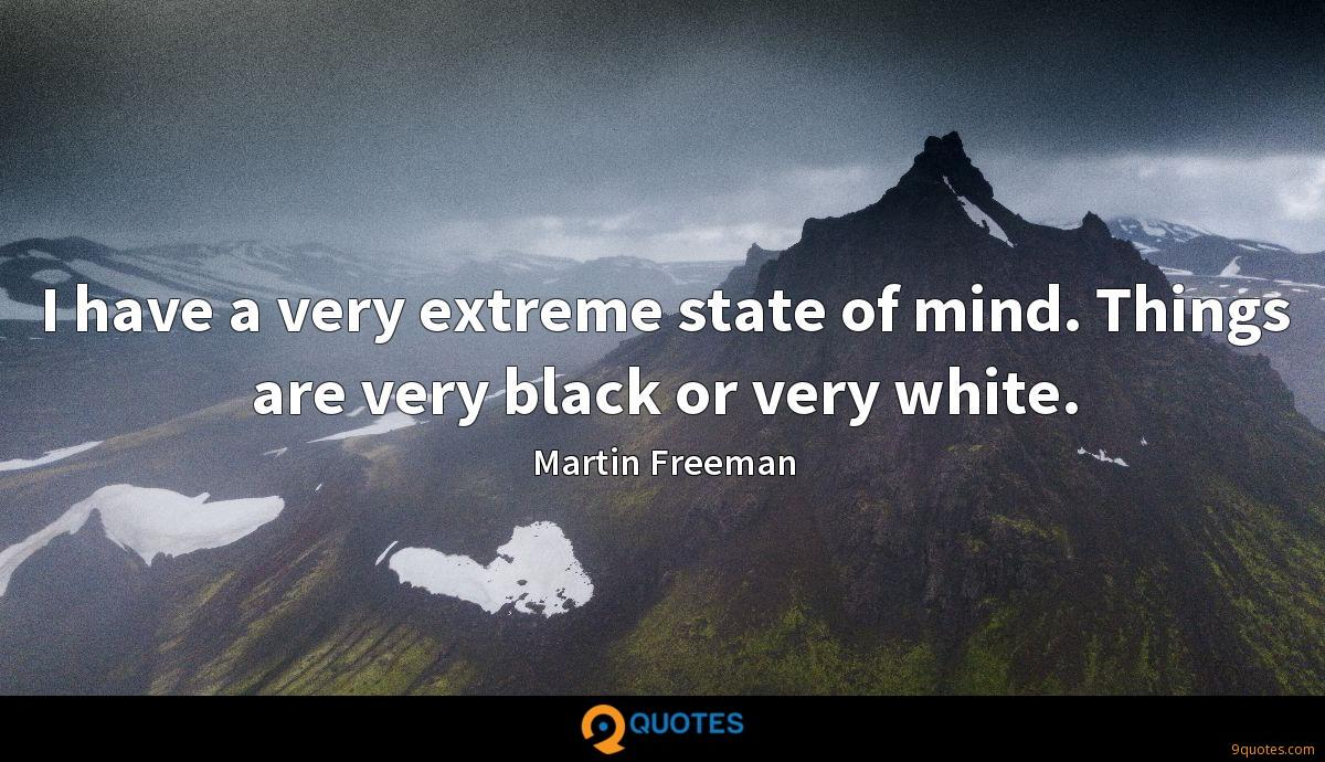 I have a very extreme state of mind. Things are very black or very white.