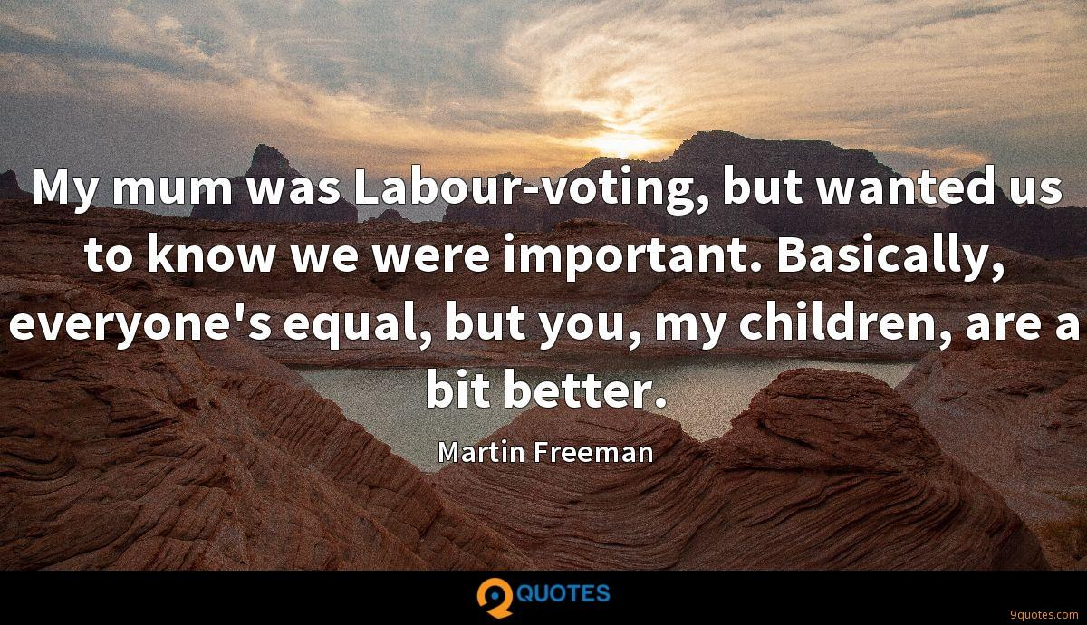 My mum was Labour-voting, but wanted us to know we were important. Basically, everyone's equal, but you, my children, are a bit better.