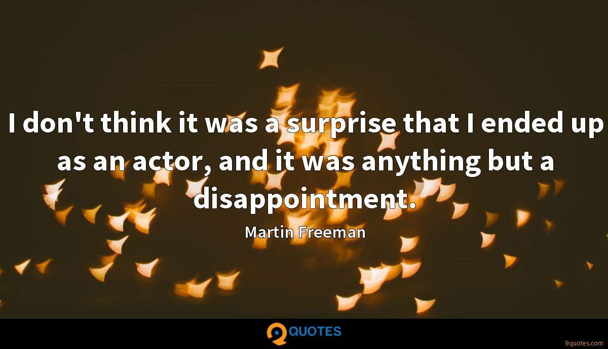 I don't think it was a surprise that I ended up as an actor, and it was anything but a disappointment.