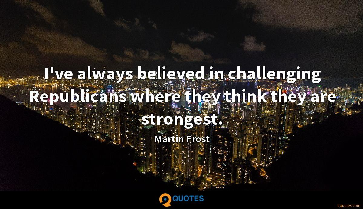 I've always believed in challenging Republicans where they think they are strongest.