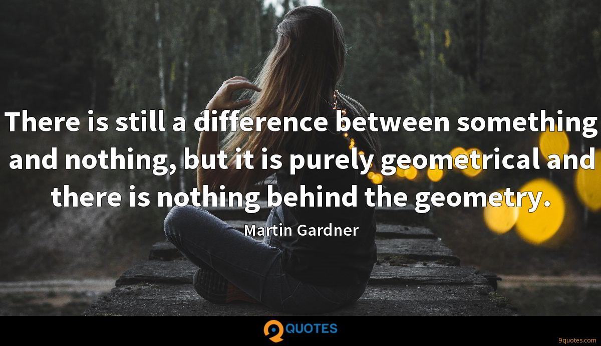 There is still a difference between something and nothing, but it is purely geometrical and there is nothing behind the geometry.