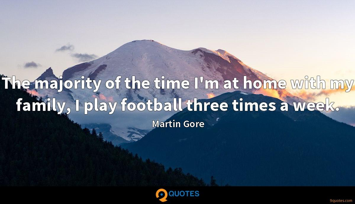 The majority of the time I'm at home with my family, I play football three times a week.