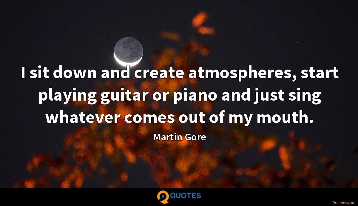 I sit down and create atmospheres, start playing guitar or piano and just sing whatever comes out of my mouth.