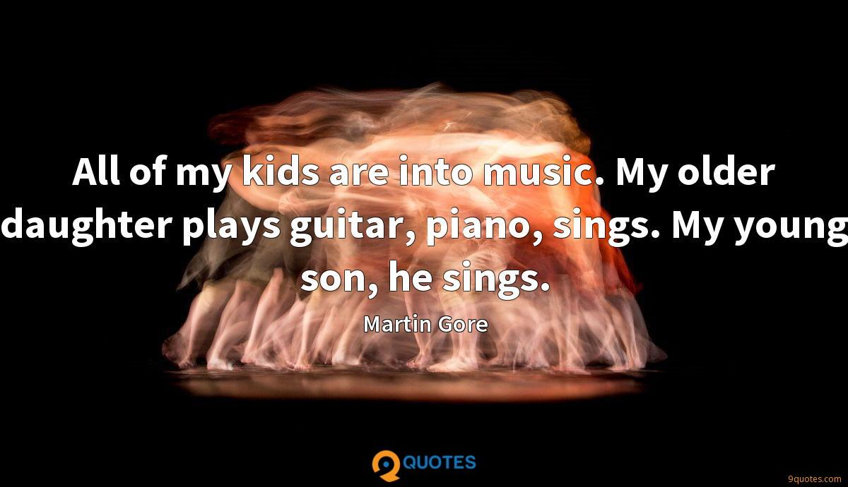 All of my kids are into music. My older daughter plays guitar, piano, sings. My young son, he sings.