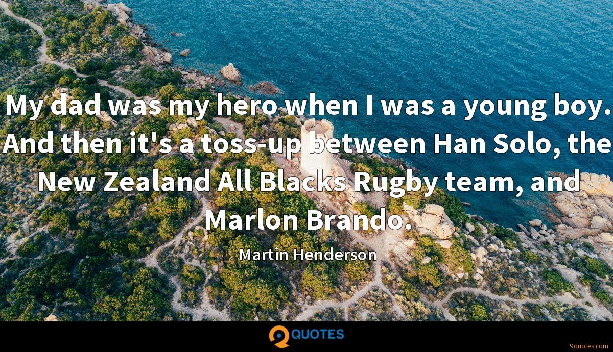 My dad was my hero when I was a young boy. And then it's a toss-up between Han Solo, the New Zealand All Blacks Rugby team, and Marlon Brando.