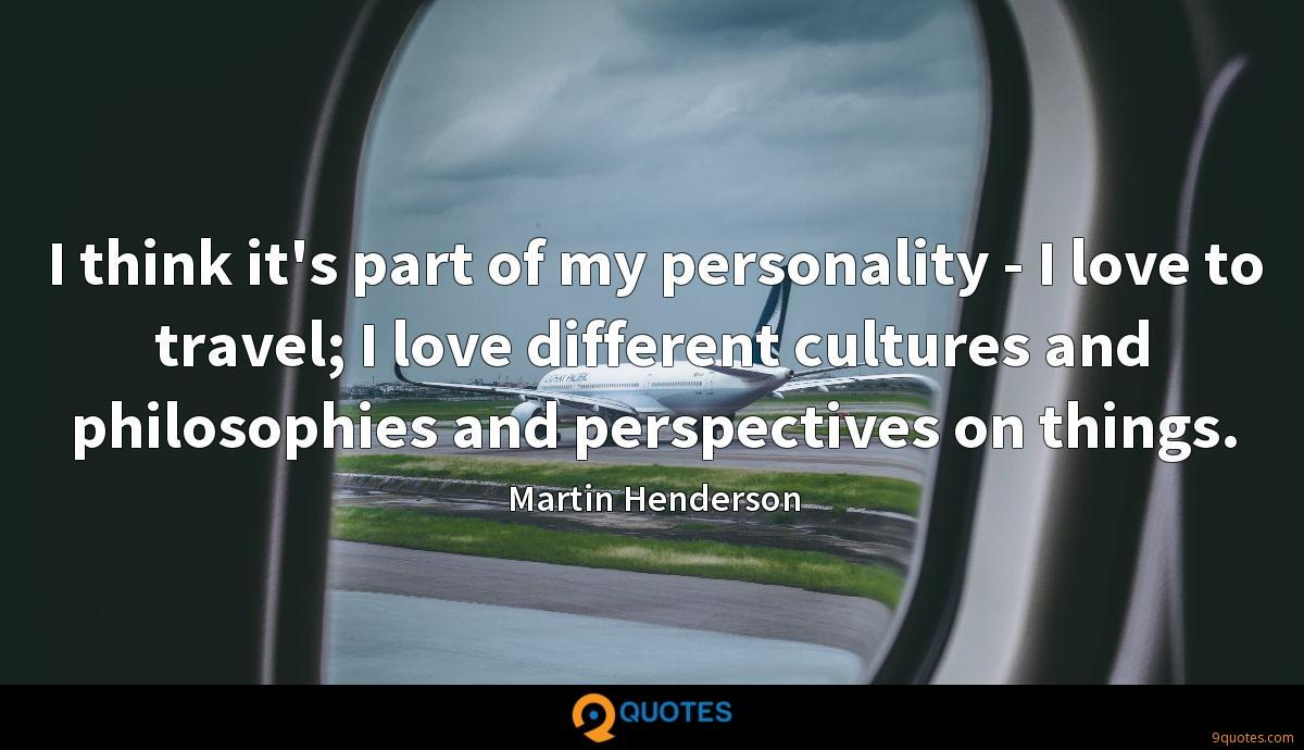 I think it's part of my personality - I love to travel; I love different cultures and philosophies and perspectives on things.