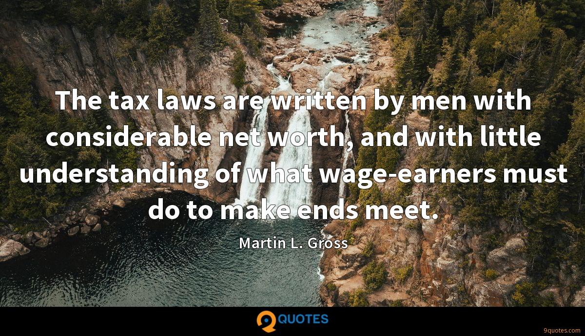 The tax laws are written by men with considerable net worth, and with little understanding of what wage-earners must do to make ends meet.