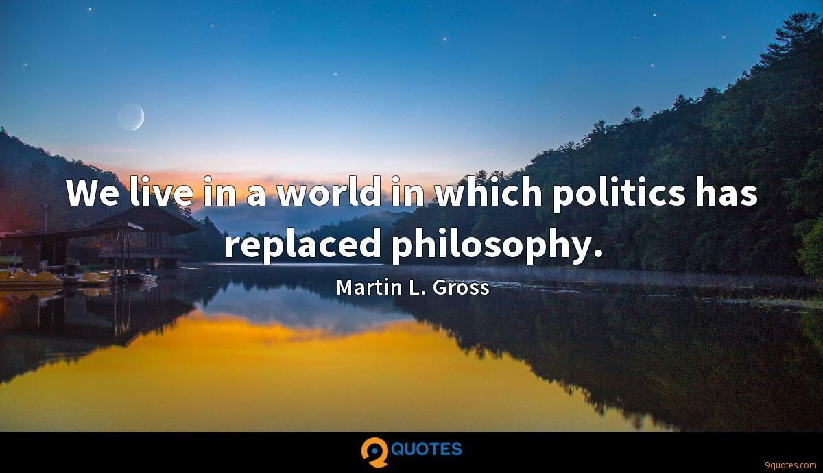We live in a world in which politics has replaced philosophy.