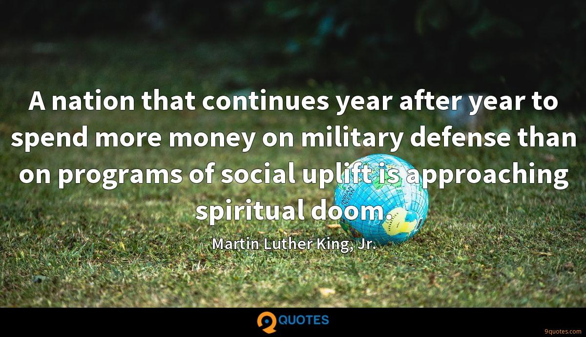 A nation that continues year after year to spend more money on military defense than on programs of social uplift is approaching spiritual doom.