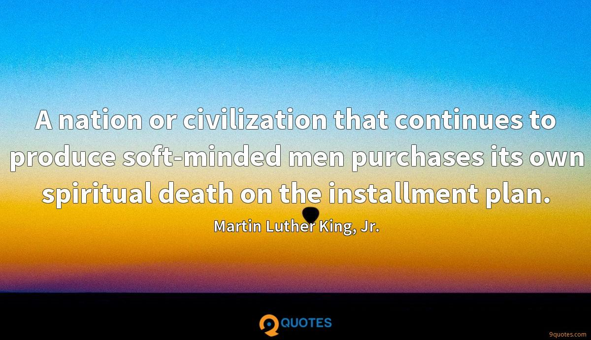 A nation or civilization that continues to produce soft-minded men purchases its own spiritual death on the installment plan.