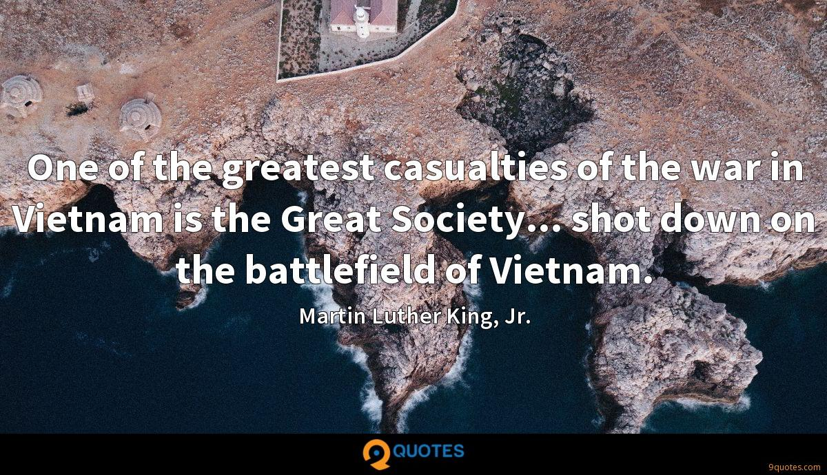 One of the greatest casualties of the war in Vietnam is the Great Society... shot down on the battlefield of Vietnam.