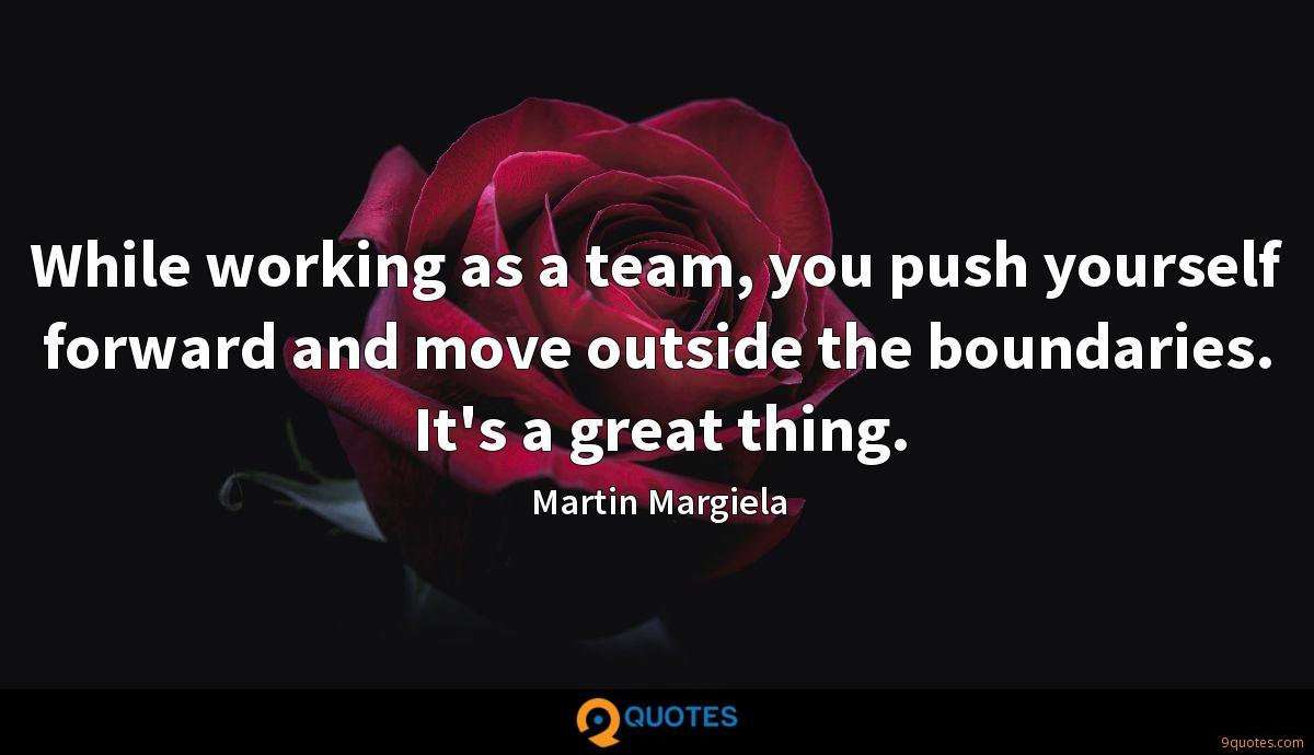 While working as a team, you push yourself forward and move outside the boundaries. It's a great thing.