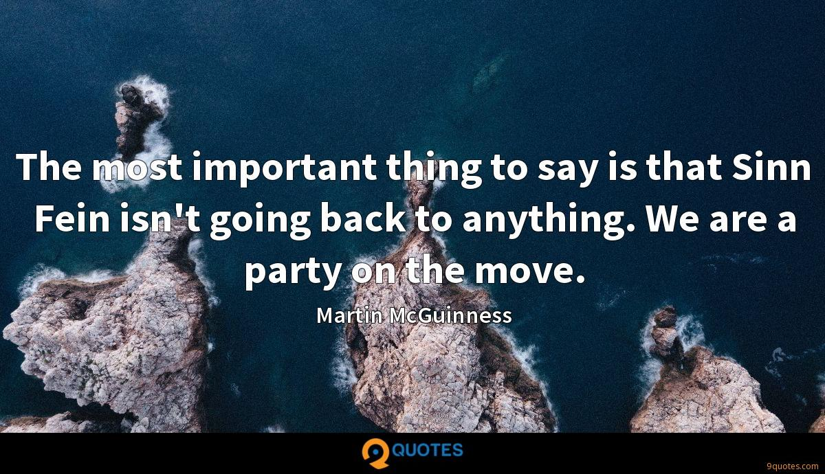 The most important thing to say is that Sinn Fein isn't going back to anything. We are a party on the move.