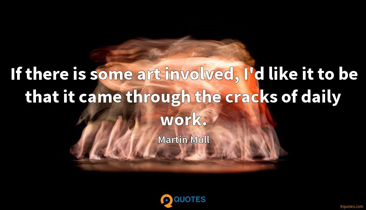 If there is some art involved, I'd like it to be that it came through the cracks of daily work.