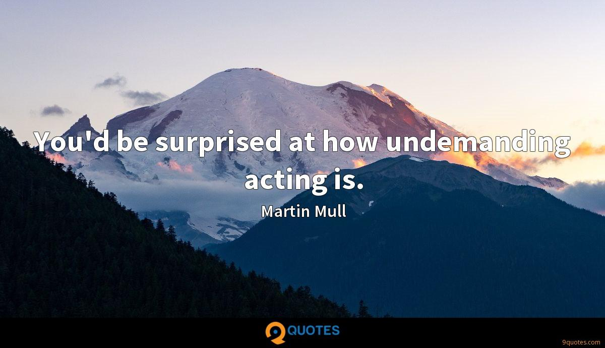 You'd be surprised at how undemanding acting is.