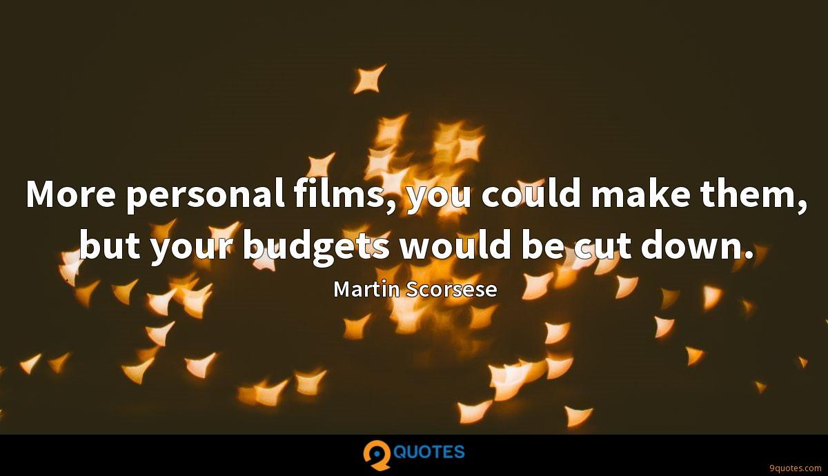 More personal films, you could make them, but your budgets would be cut down.