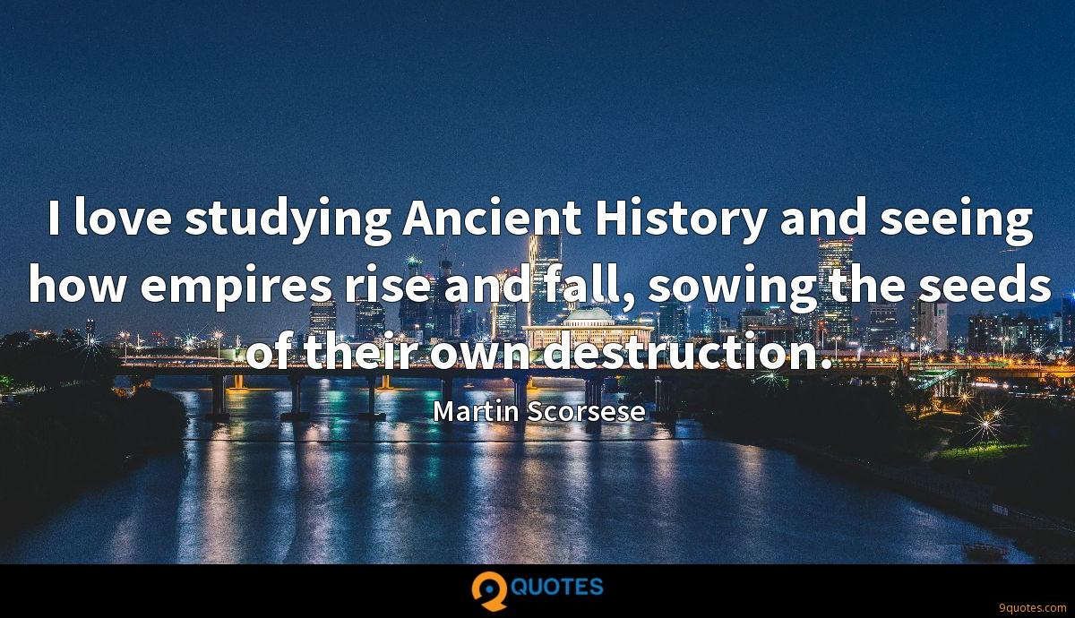 I love studying Ancient History and seeing how empires rise and fall, sowing the seeds of their own destruction.
